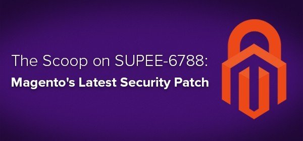 The Scoop on SUPEE-6788: Magento's Latest Security Patch