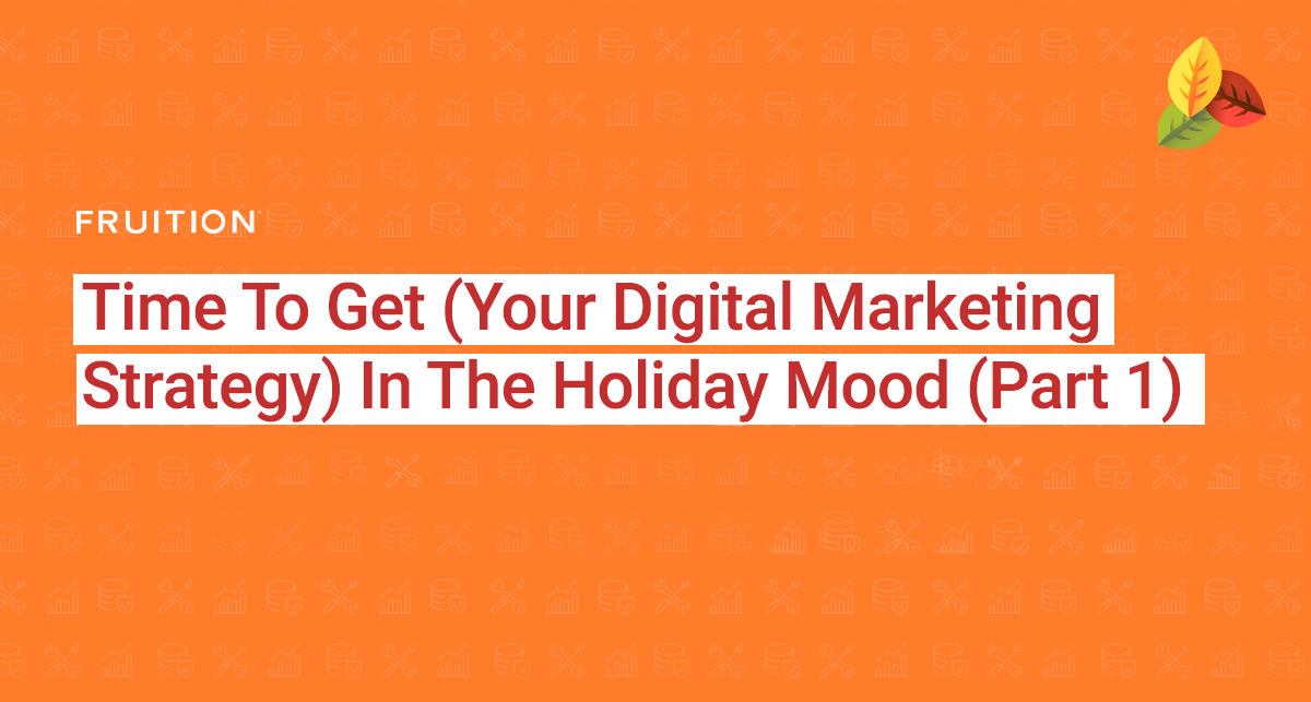 Time To Get (Your Digital Marketing Strategy) In The Holiday Mood (Part 1)