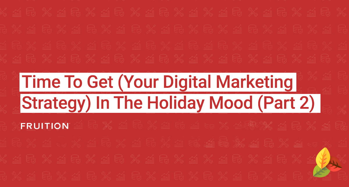 Time To Get (Your Digital Marketing Strategy) In The Holiday Mood (Part 2)