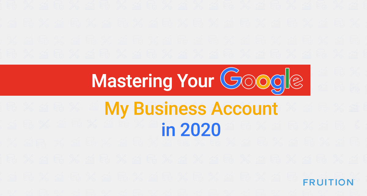 Mastering Your Google My Business Account in 2020